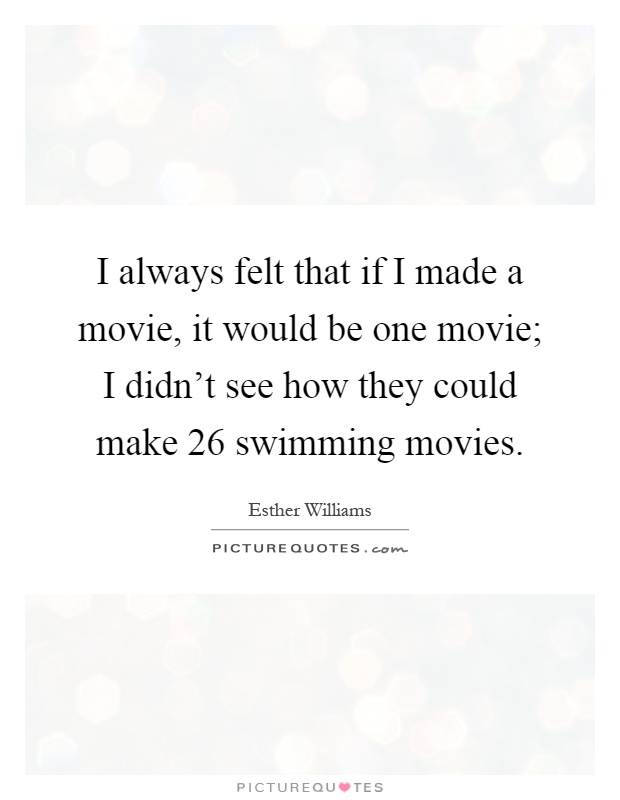 I always felt that if I made a movie, it would be one movie; I didn't see how they could make 26 swimming movies Picture Quote #1
