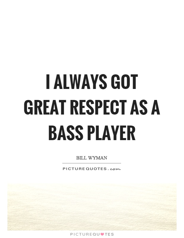 I always got great respect as a bass player Picture Quote #1