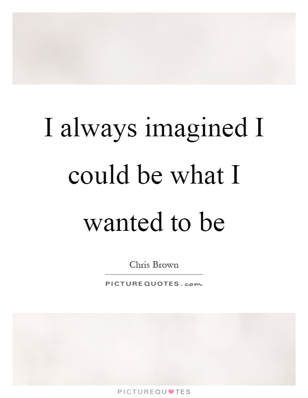I always imagined I could be what I wanted to be Picture Quote #1