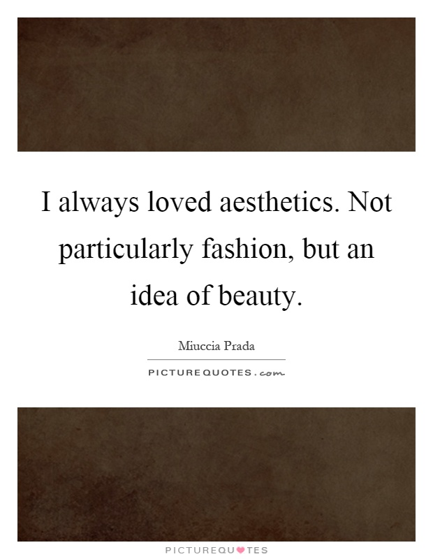 I always loved aesthetics. Not particularly fashion, but an idea of beauty Picture Quote #1