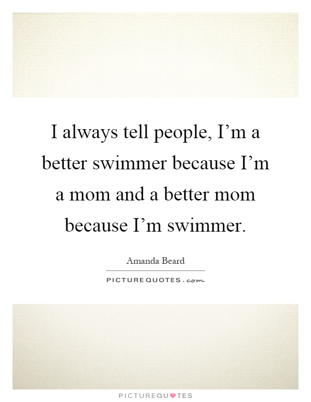 I always tell people, I'm a better swimmer because I'm a ...
