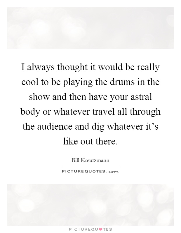 I always thought it would be really cool to be playing the drums in the show and then have your astral body or whatever travel all through the audience and dig whatever it's like out there Picture Quote #1