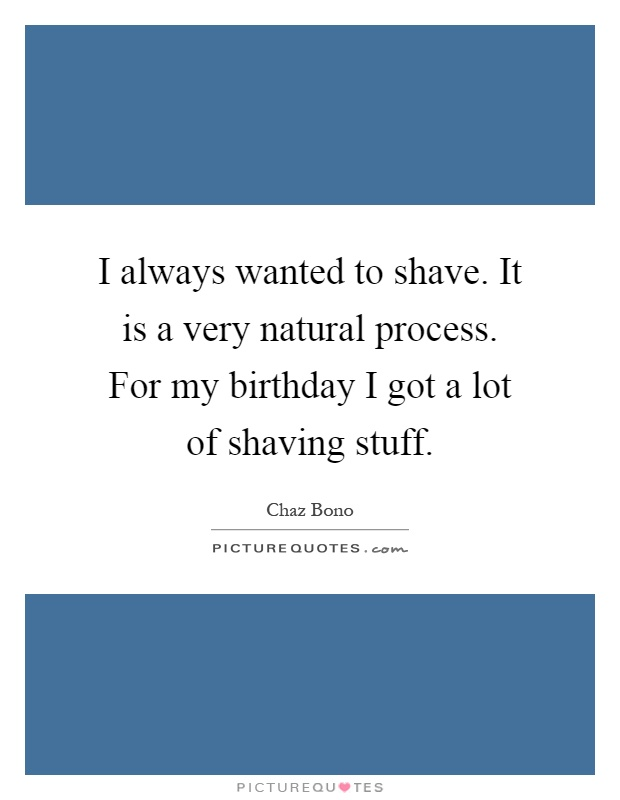I always wanted to shave. It is a very natural process. For my birthday I got a lot of shaving stuff Picture Quote #1