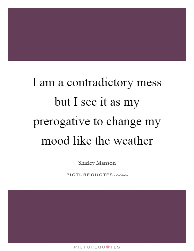 I am a contradictory mess but I see it as my prerogative to change my mood like the weather Picture Quote #1