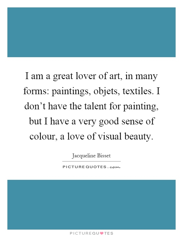 I am a great lover of art, in many forms: paintings, objets, textiles. I don't have the talent for painting, but I have a very good sense of colour, a love of visual beauty Picture Quote #1