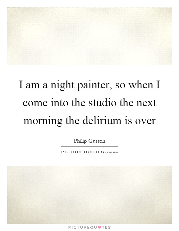 I am a night painter, so when I come into the studio the next morning the delirium is over Picture Quote #1