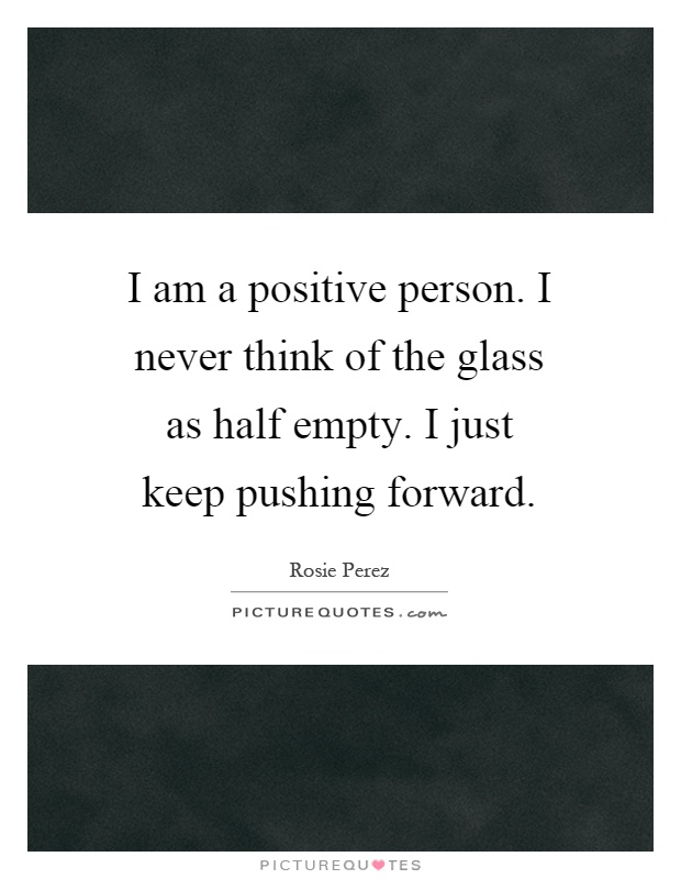 I am a positive person. I never think of the glass as half empty. I just keep pushing forward Picture Quote #1