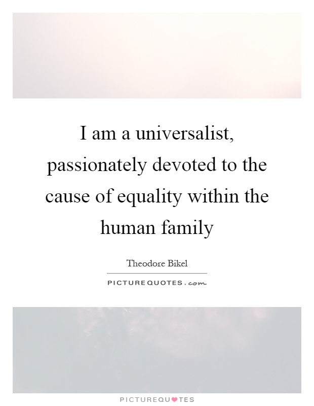 I am a universalist, passionately devoted to the cause of equality within the human family Picture Quote #1