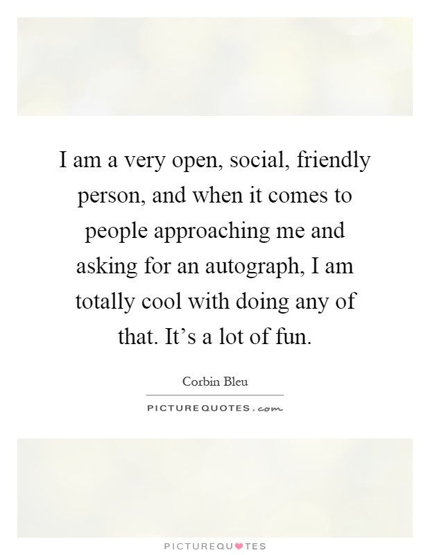 I am a very open, social, friendly person, and when it comes to people approaching me and asking for an autograph, I am totally cool with doing any of that. It's a lot of fun Picture Quote #1