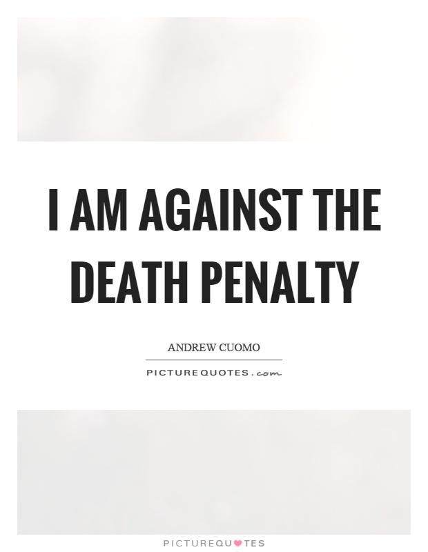 I am against the death penalty Picture Quote #1