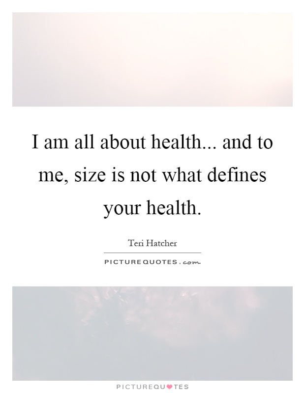 I am all about health... and to me, size is not what defines your health Picture Quote #1