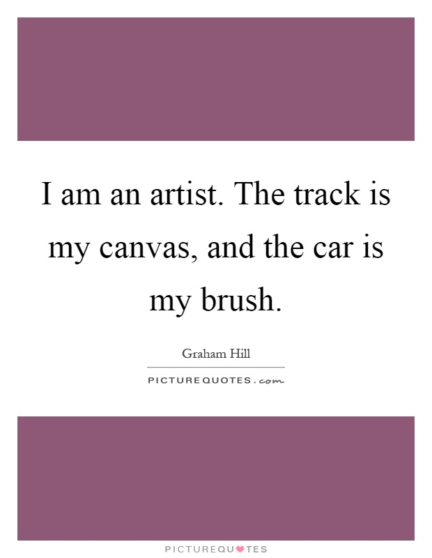 I am an artist. The track is my canvas, and the car is my brush Picture Quote #1