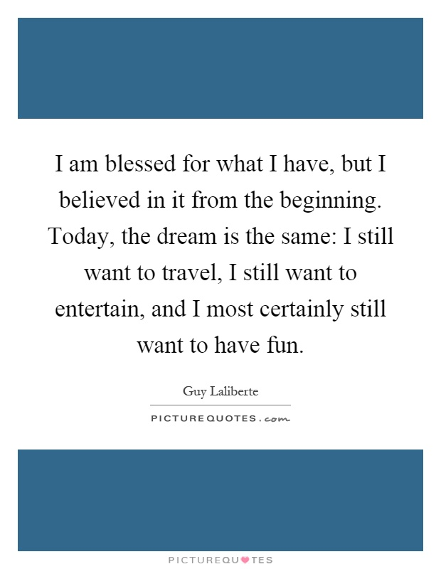 I am blessed for what I have, but I believed in it from the beginning. Today, the dream is the same: I still want to travel, I still want to entertain, and I most certainly still want to have fun Picture Quote #1