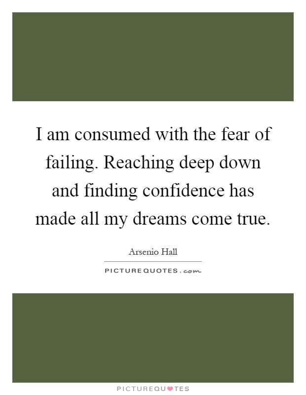 I am consumed with the fear of failing. Reaching deep down and finding confidence has made all my dreams come true Picture Quote #1