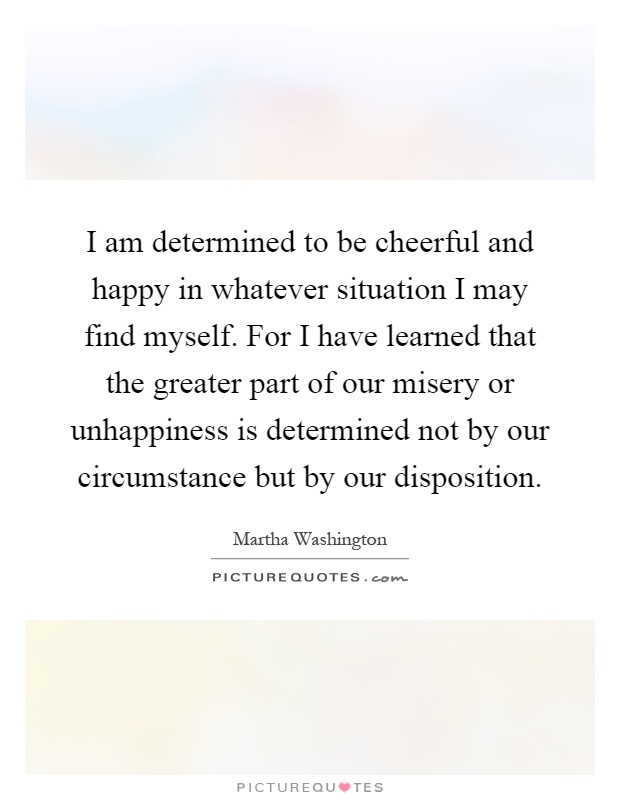 I am determined to be cheerful and happy in whatever situation I may find myself. For I have learned that the greater part of our misery or unhappiness is determined not by our circumstance but by our disposition Picture Quote #1
