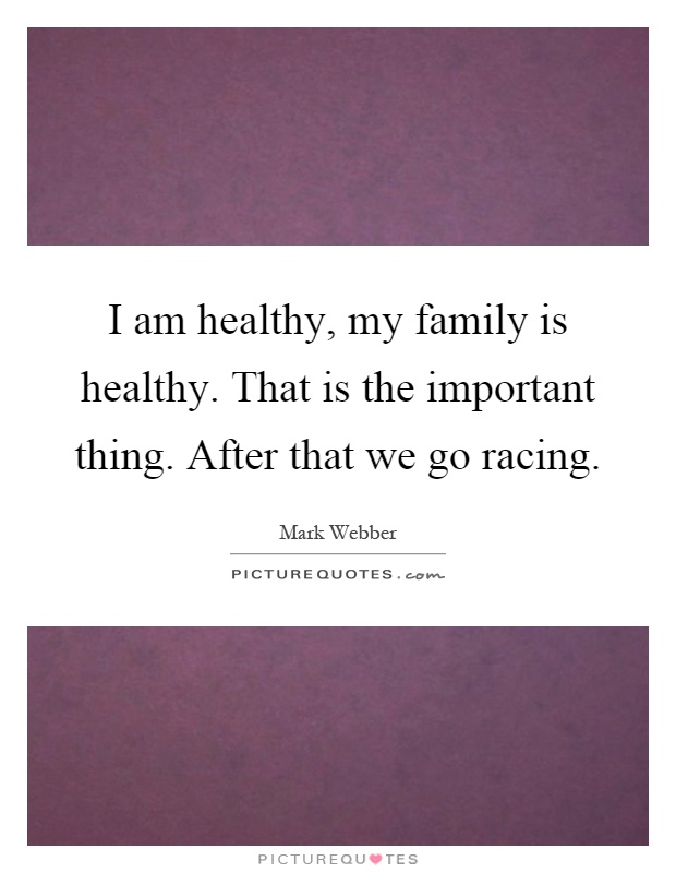I am healthy, my family is healthy. That is the important thing. After that we go racing Picture Quote #1