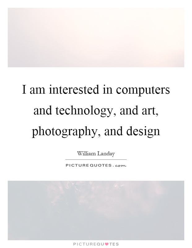 I am interested in computers and technology, and art, photography, and design Picture Quote #1