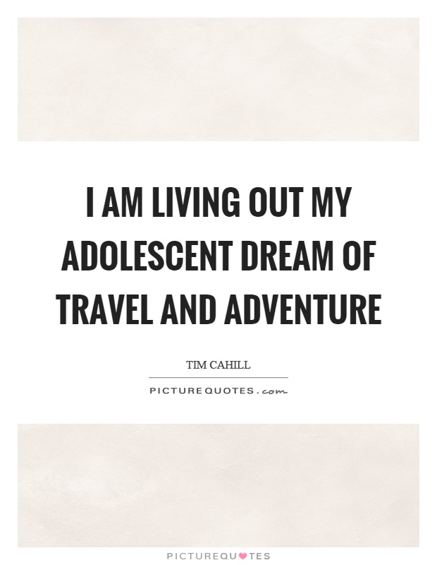 I am living out my adolescent dream of travel and adventure Picture Quote #1