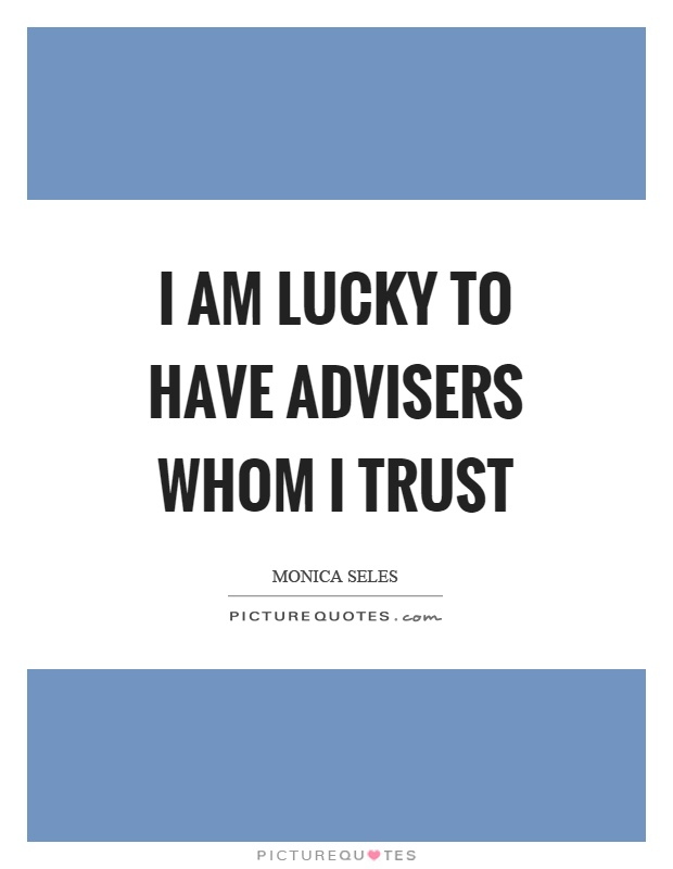 I am lucky to have advisers whom I trust Picture Quote #1