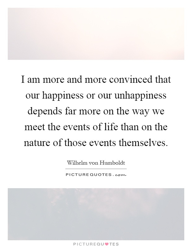 I am more and more convinced that our happiness or our unhappiness depends far more on the way we meet the events of life than on the nature of those events themselves Picture Quote #1
