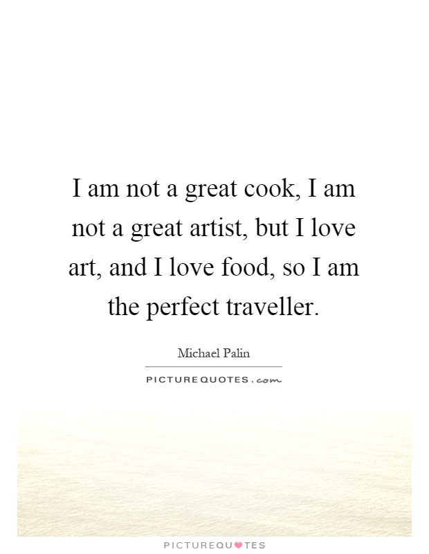 I am not a great cook, I am not a great artist, but I love art, and I love food, so I am the perfect traveller Picture Quote #1