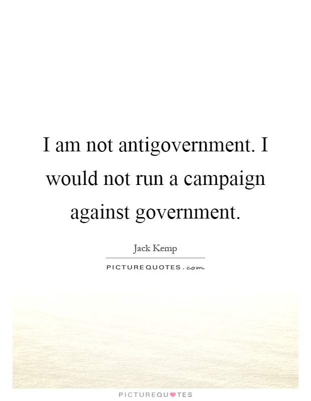 I am not antigovernment. I would not run a campaign against government Picture Quote #1