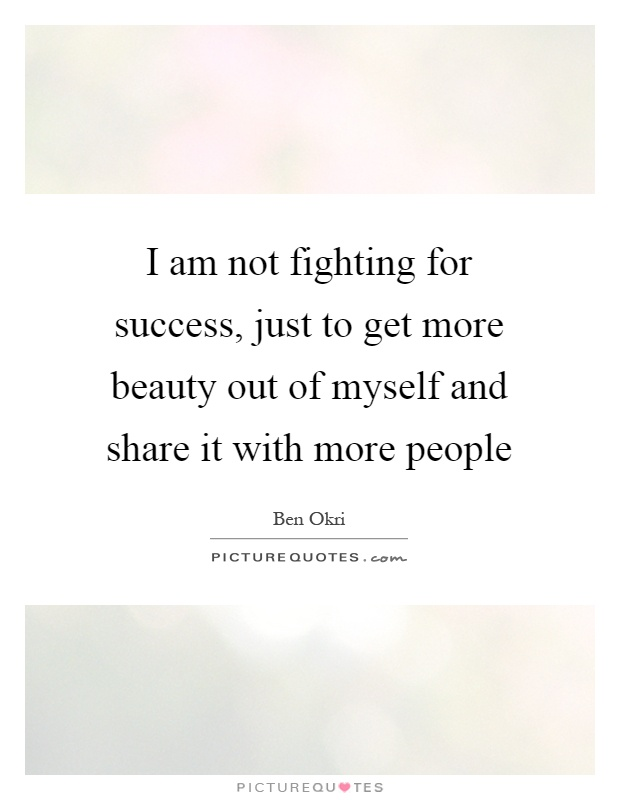 I am not fighting for success, just to get more beauty out of myself and share it with more people Picture Quote #1