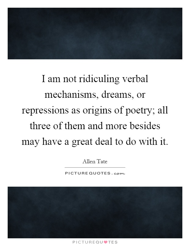 I am not ridiculing verbal mechanisms, dreams, or repressions as origins of poetry; all three of them and more besides may have a great deal to do with it Picture Quote #1