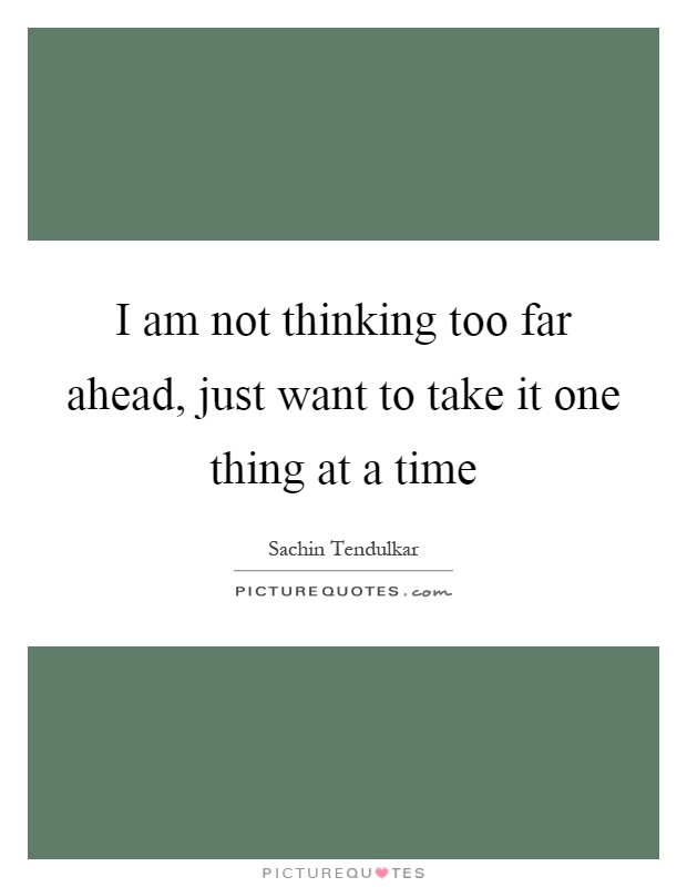 I am not thinking too far ahead, just want to take it one thing at a time Picture Quote #1