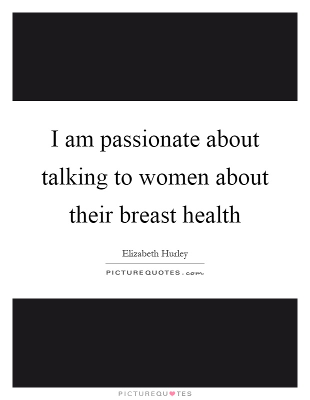 I am passionate about talking to women about their breast health Picture Quote #1