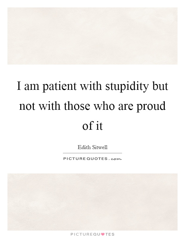 I am patient with stupidity but not with those who are proud of it Picture Quote #1