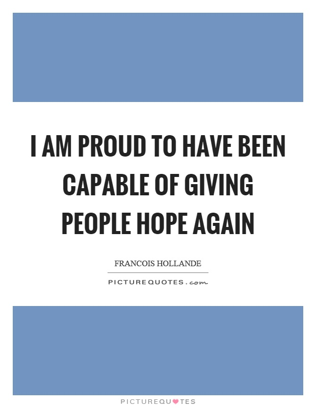 I am proud to have been capable of giving people hope again Picture Quote #1
