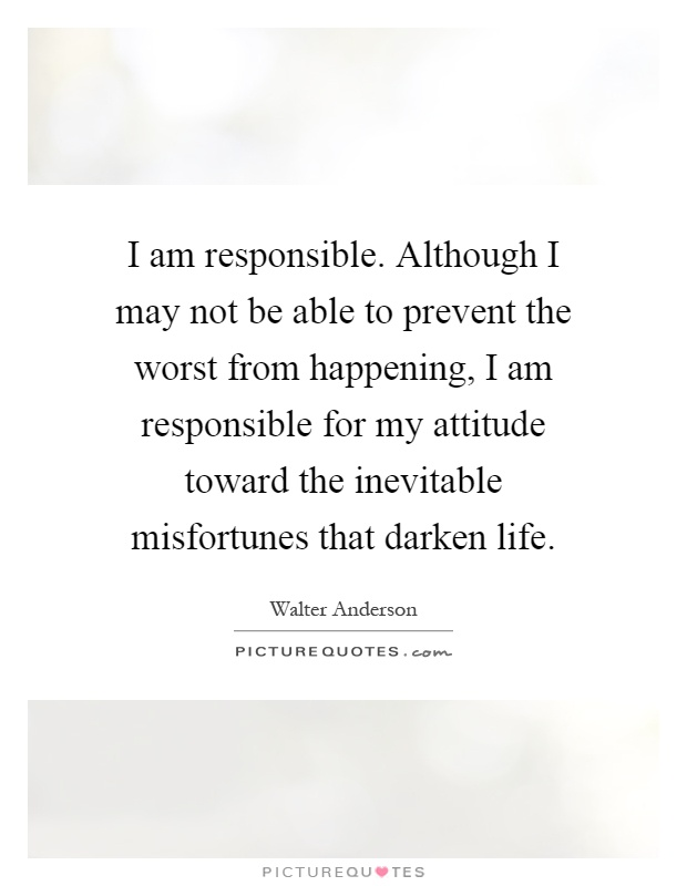 I am responsible. Although I may not be able to prevent the worst from happening, I am responsible for my attitude toward the inevitable misfortunes that darken life Picture Quote #1