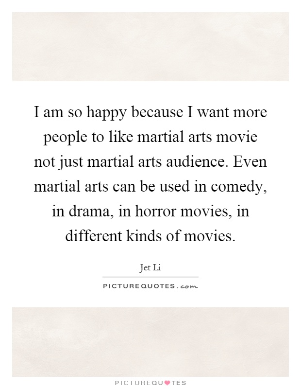 I am so happy because I want more people to like martial arts movie not just martial arts audience. Even martial arts can be used in comedy, in drama, in horror movies, in different kinds of movies Picture Quote #1