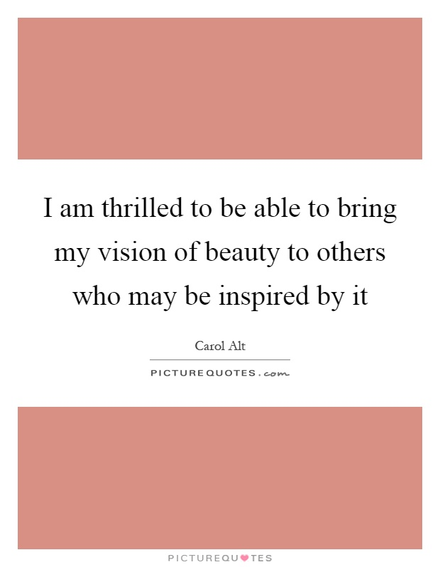 I am thrilled to be able to bring my vision of beauty to others who may be inspired by it Picture Quote #1