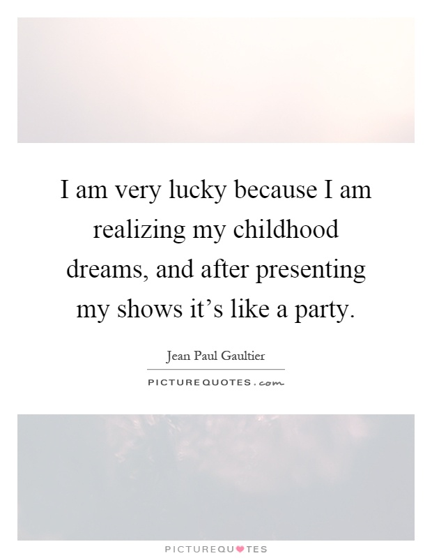 I am very lucky because I am realizing my childhood dreams, and after presenting my shows it's like a party Picture Quote #1