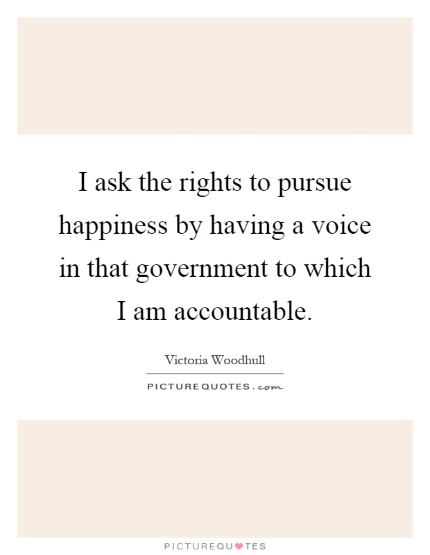 I ask the rights to pursue happiness by having a voice in that government to which I am accountable Picture Quote #1