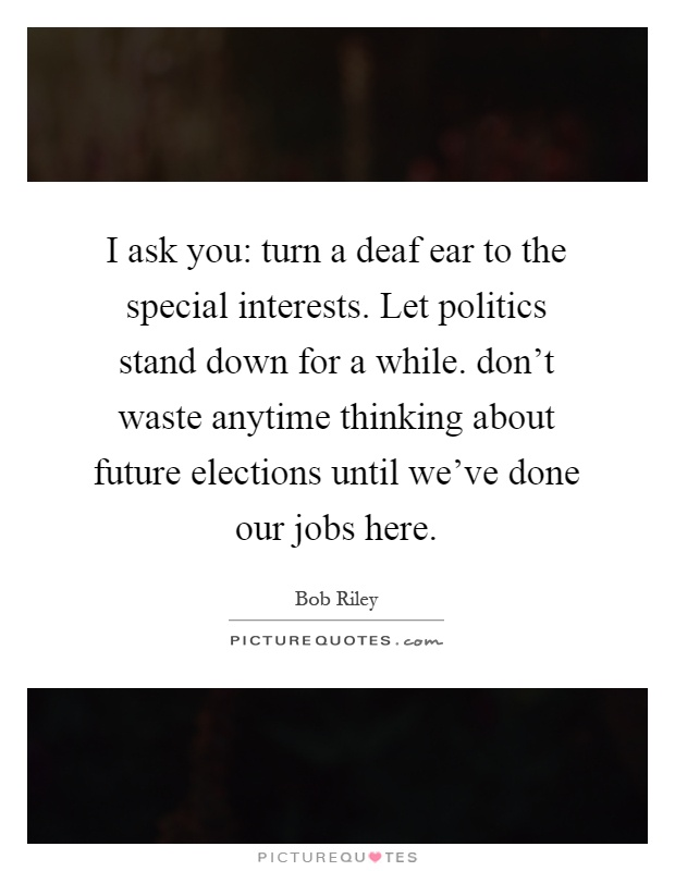I ask you: turn a deaf ear to the special interests. Let politics stand down for a while. don't waste anytime thinking about future elections until we've done our jobs here Picture Quote #1