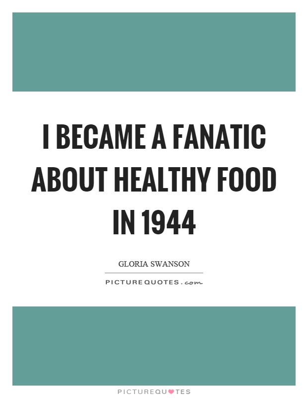 I became a fanatic about healthy food in 1944 Picture Quote #1