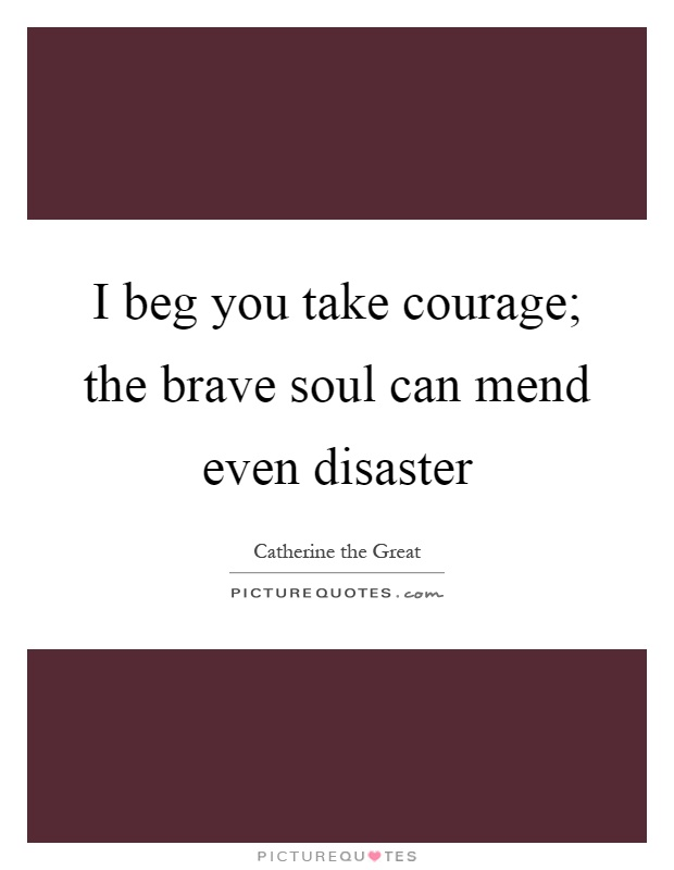 I beg you take courage; the brave soul can mend even disaster Picture Quote #1