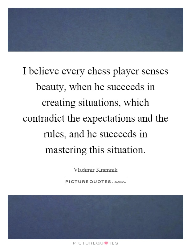 I believe every chess player senses beauty, when he succeeds in creating situations, which contradict the expectations and the rules, and he succeeds in mastering this situation Picture Quote #1