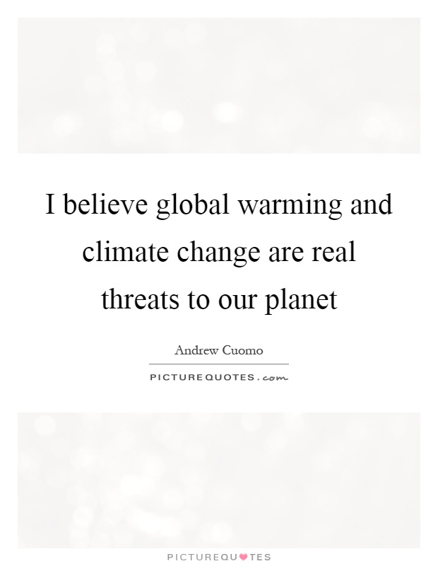 I believe global warming and climate change are real threats to our planet Picture Quote #1