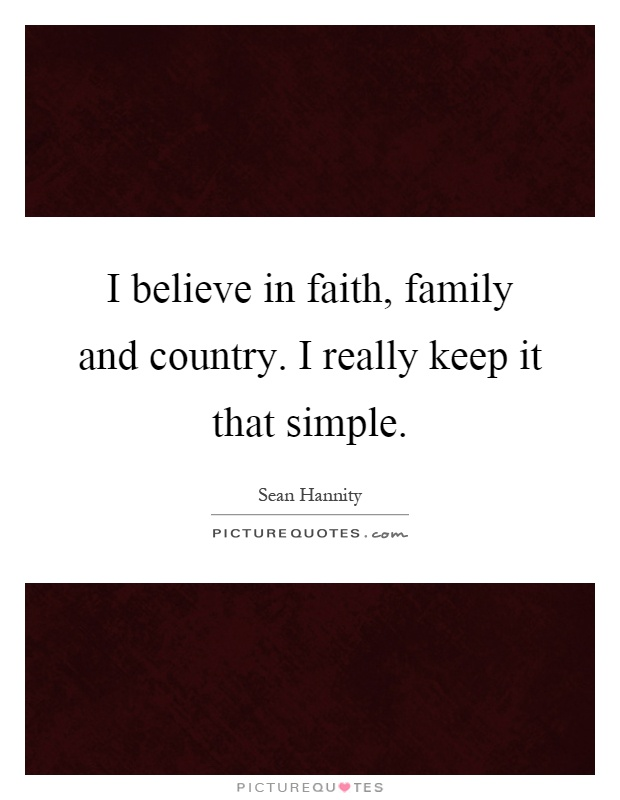 I believe in faith, family and country. I really keep it that simple Picture Quote #1