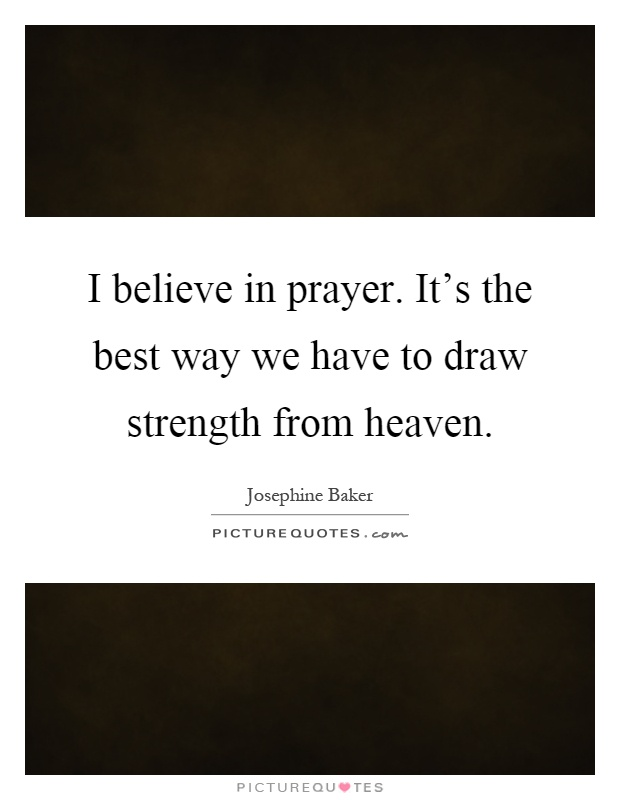 I believe in prayer. It's the best way we have to draw strength from heaven Picture Quote #1