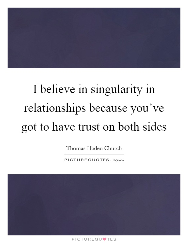 I believe in singularity in relationships because you've got to have trust on both sides Picture Quote #1