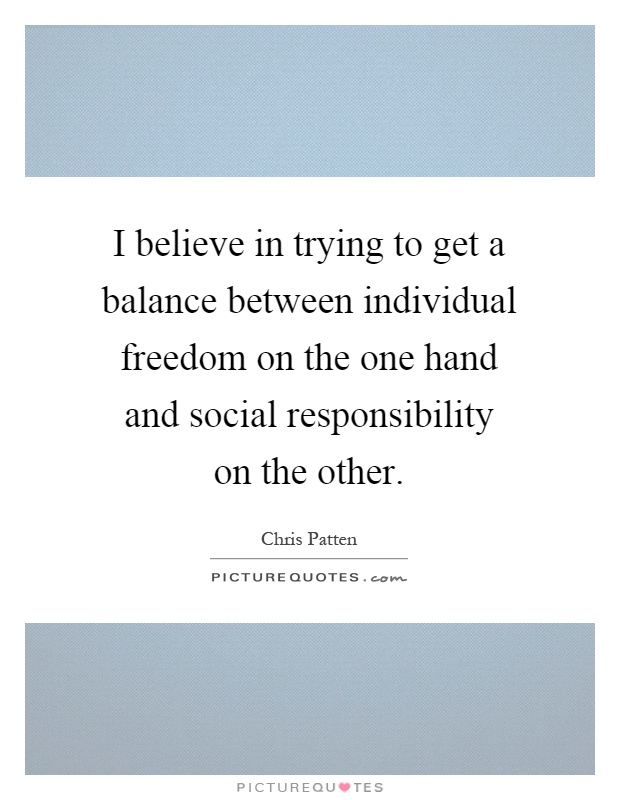 I believe in trying to get a balance between individual freedom on the one hand and social responsibility on the other Picture Quote #1