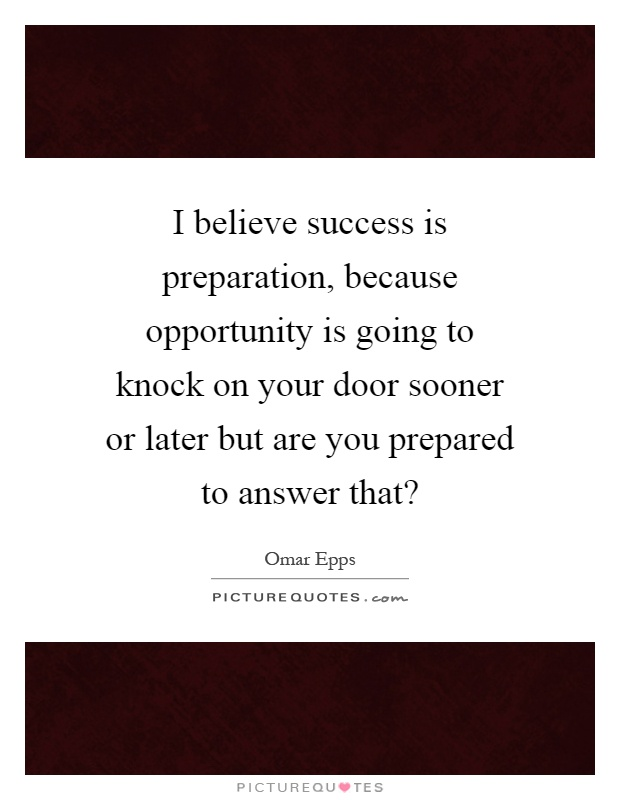 I believe success is preparation, because opportunity is going to knock on your door sooner or later but are you prepared to answer that? Picture Quote #1
