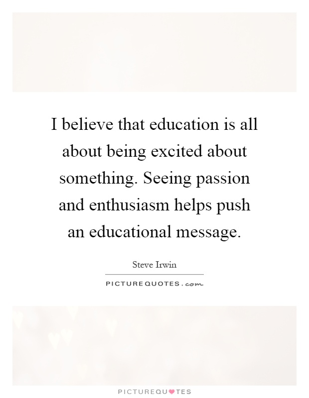 I believe that education is all about being excited about something. Seeing passion and enthusiasm helps push an educational message Picture Quote #1