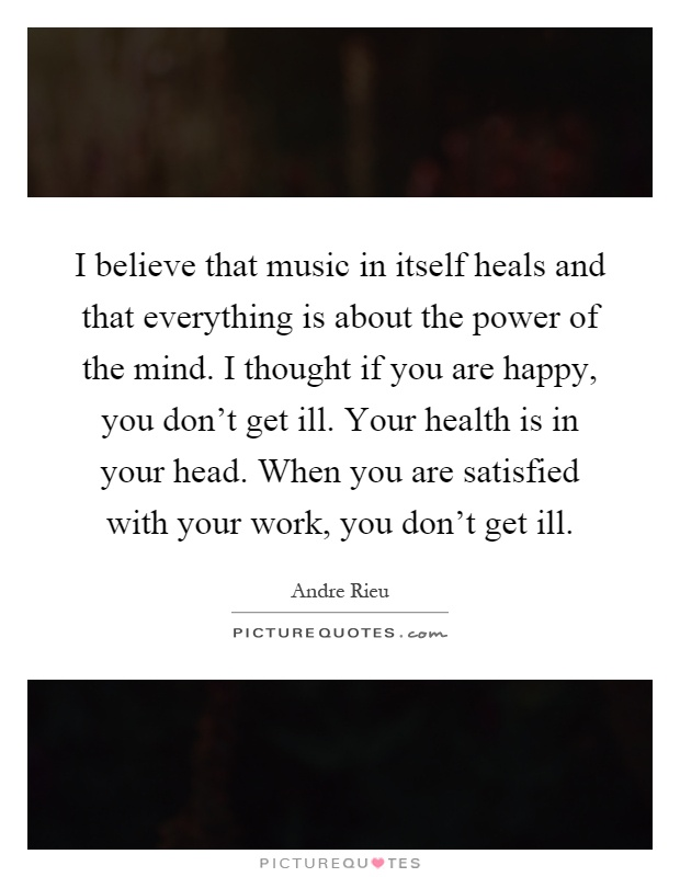 I believe that music in itself heals and that everything is about the power of the mind. I thought if you are happy, you don't get ill. Your health is in your head. When you are satisfied with your work, you don't get ill Picture Quote #1