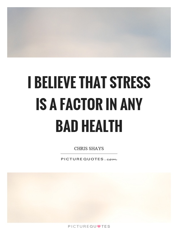I believe that stress is a factor in any bad health Picture Quote #1
